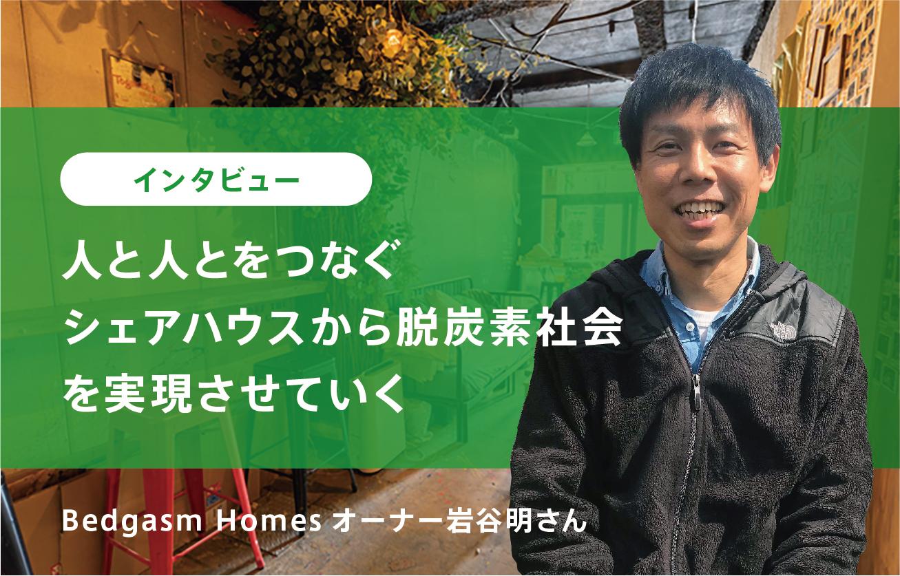 【インタビュー】人と人とをつなぐシェアハウスから脱炭素社会を実現させていく―Bedgasm Homes岩谷明さん