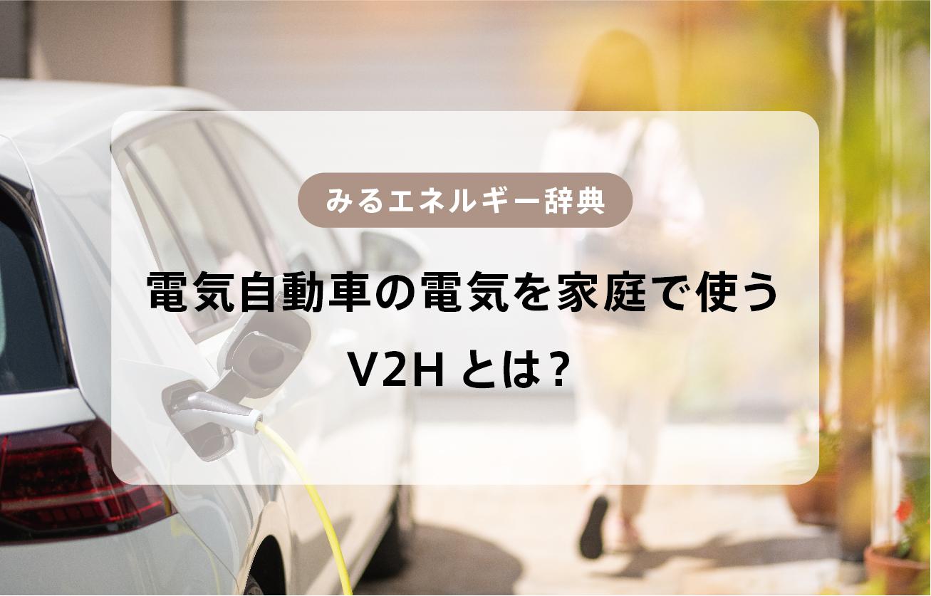 【みるエネルギー辞典】V2Hとは?