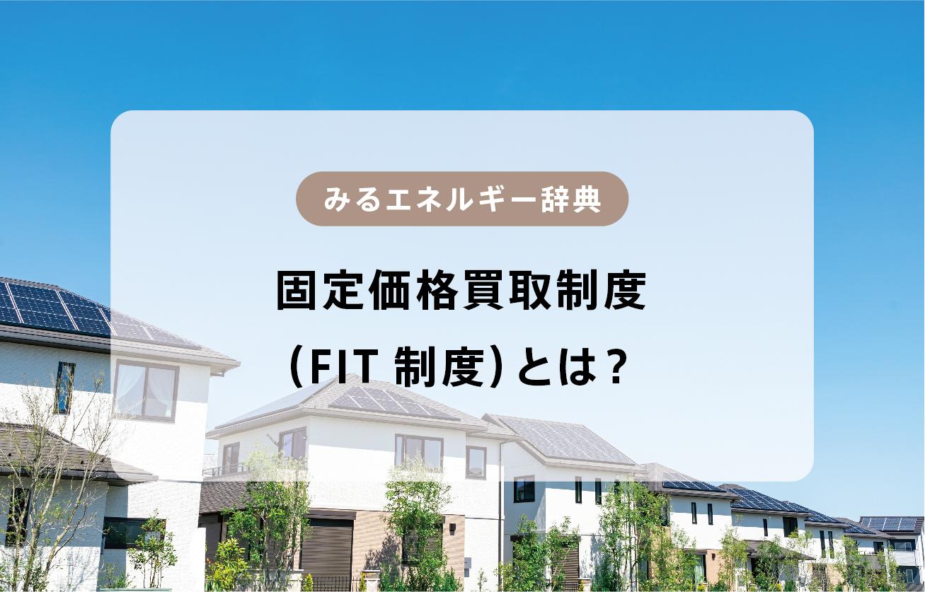 FIT制度(固定価格買取制度)とは?【みるエネルギー辞典】