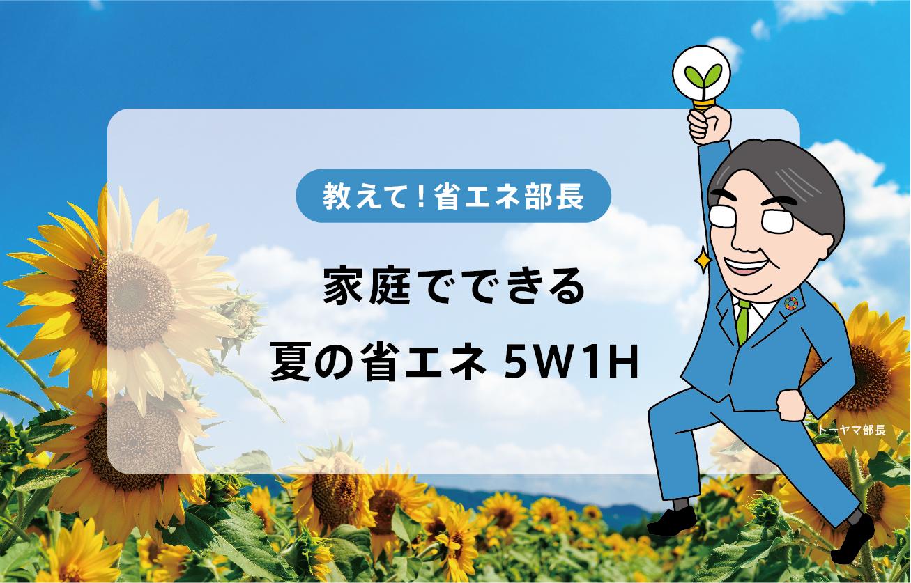 節電術5W1H~家庭でできる夏の省エネ~【教えて!省エネ部長】